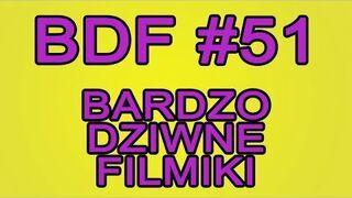 BDF! - Bardzo dziwne filmiki #51